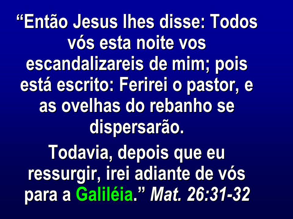 Então Jesus lhes disse: Todos vós esta noite vos escandalizareis de mim; pois está escrito: Ferirei o pastor, e as ovelhas do rebanho se dispersarão.