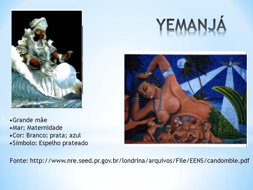 Fonte: http://www.nre.seed.pr.gov.br/londrina/arquivos/File/EENS/candomble.pdf Grande mãe Mar; Maternidade Cor: Branco; prata; azul Símbolo: Espelho p