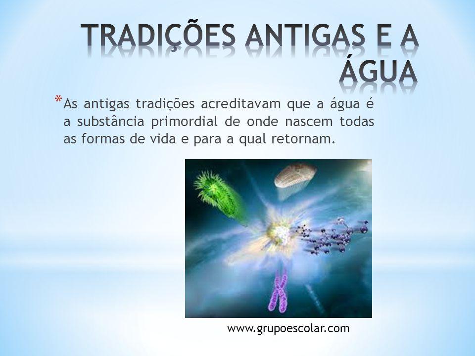 * As antigas tradições acreditavam que a água é a substância primordial de onde nascem todas as formas de vida e para a qual retornam. www.grupoescola