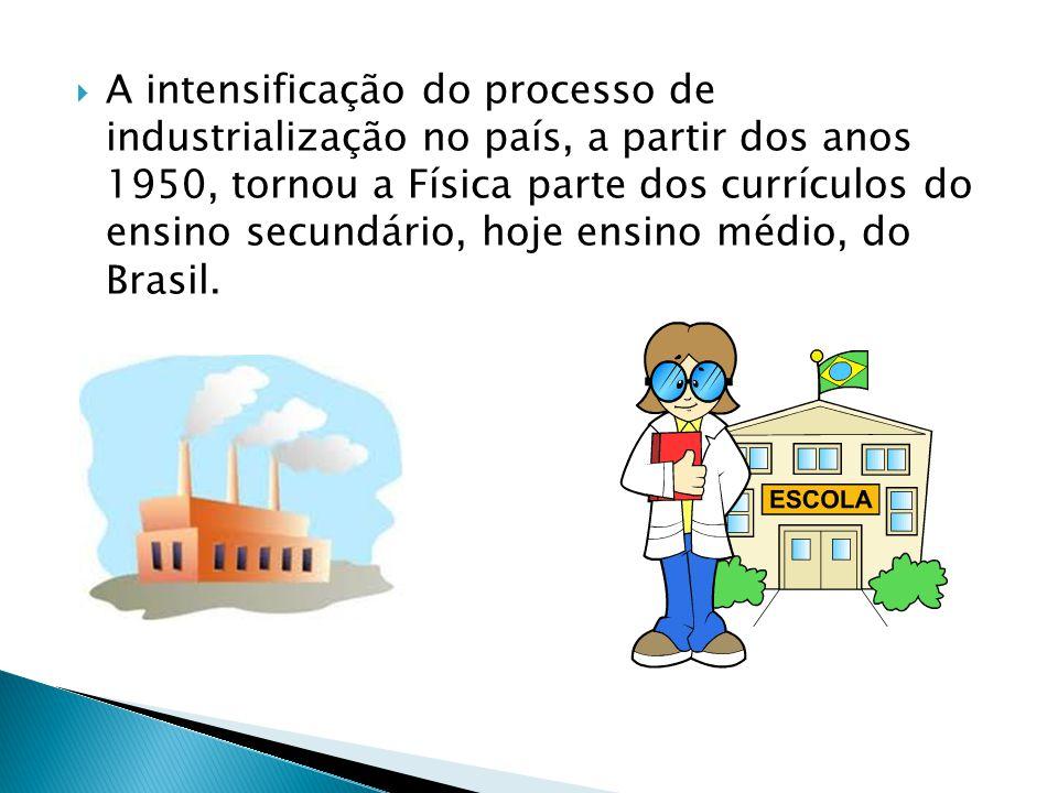  A intensificação do processo de industrialização no país, a partir dos anos 1950, tornou a Física parte dos currículos do ensino secundário, hoje en
