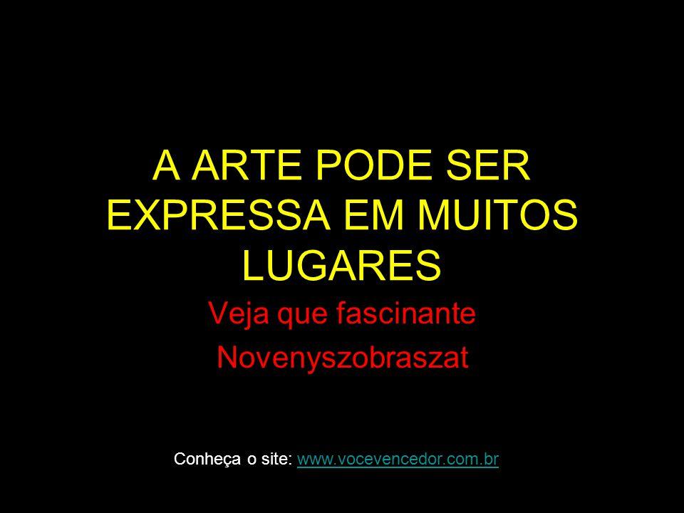 A ARTE PODE SER EXPRESSA EM MUITOS LUGARES Veja que fascinante Novenyszobraszat Conheça o site: www.vocevencedor.com.brwww.vocevencedor.com.br