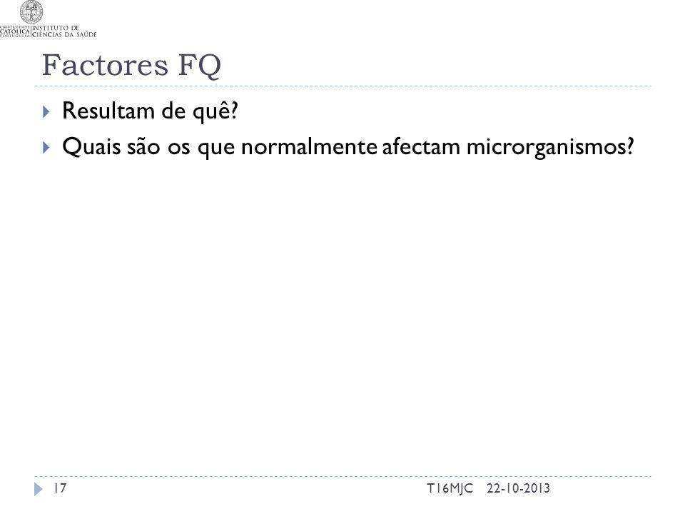 Factores FQ  Resultam de quê?  Quais são os que normalmente afectam microrganismos? 22-10-201317T16MJC