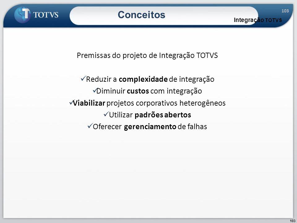 103 Conceitos Integração TOTVS Premissas do projeto de Integração TOTVS Reduzir a complexidade de integração Diminuir custos com integração Viabilizar