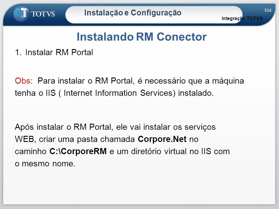 114 Instalação e Configuração Instalando RM Conector Integração TOTVS 1.Instalar RM Portal Obs: Para instalar o RM Portal, é necessário que a máquina