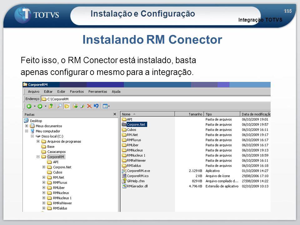 115 Instalação e Configuração Instalando RM Conector Integração TOTVS Feito isso, o RM Conector está instalado, basta apenas configurar o mesmo para a