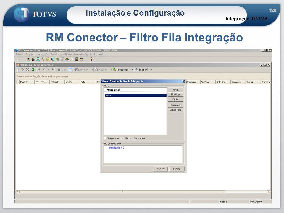 120 Instalação e Configuração RM Conector – Filtro Fila Integração Integração TOTVS