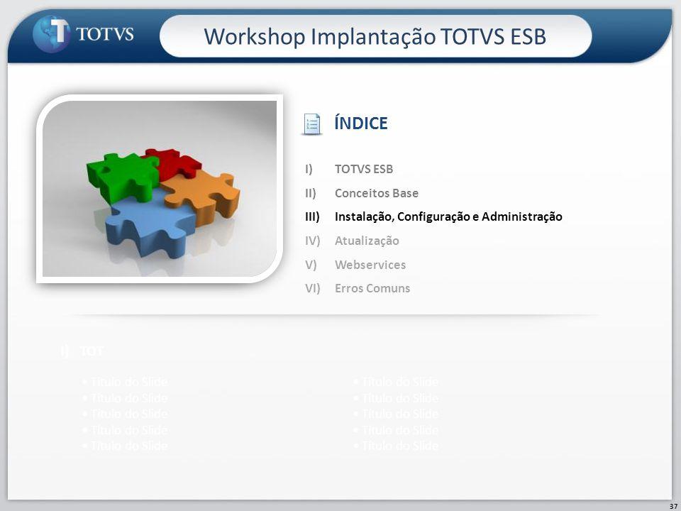 37 Workshop Implantação TOTVS ESB I)TOT Título do Slide I)TOTVS ESB II)Conceitos Base III)Instalação, Configuração e Administração IV)Atualização V)We