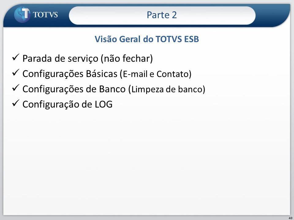 Visão Geral do TOTVS ESB Parada de serviço (não fechar) Configurações Básicas ( E-mail e Contato) Configurações de Banco ( Limpeza de banco) Configura