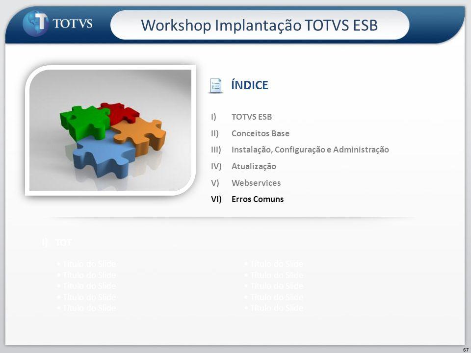 67 Workshop Implantação TOTVS ESB I)TOT Título do Slide I)TOTVS ESB II)Conceitos Base III)Instalação, Configuração e Administração IV)Atualização V)We