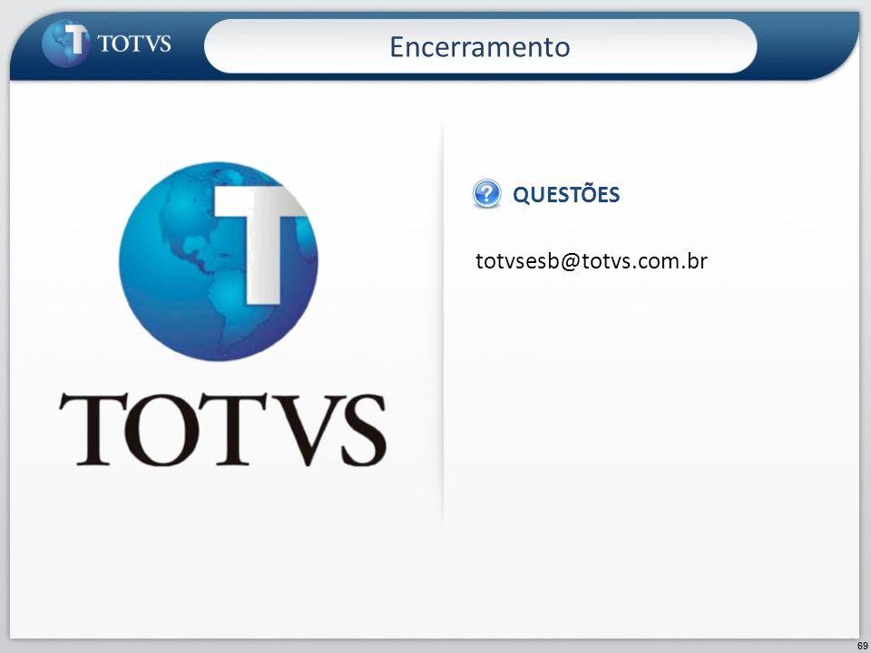 69 totvsesb@totvs.com.br QUESTÕES Encerramento