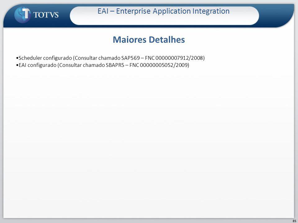 Maiores Detalhes EAI – Enterprise Application Integration 85 Scheduler configurado (Consultar chamado SAP569 – FNC 00000007912/2008) EAI configurado (