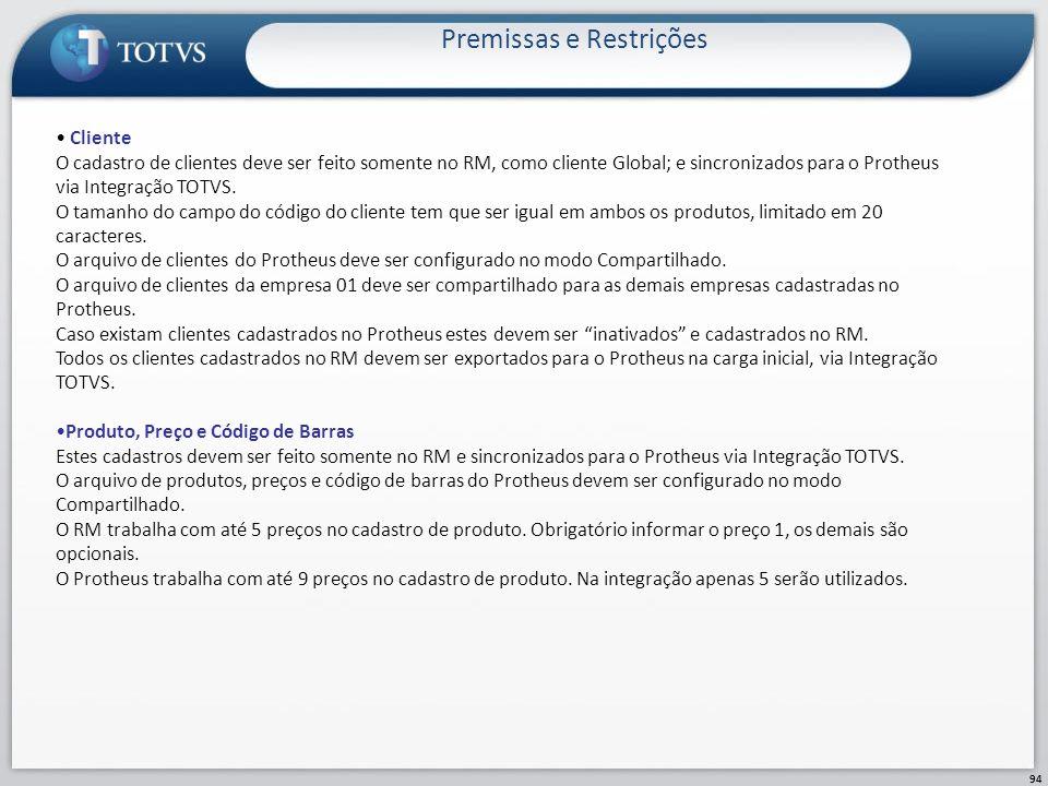 Premissas e Restrições 94 Cliente O cadastro de clientes deve ser feito somente no RM, como cliente Global; e sincronizados para o Protheus via Integr