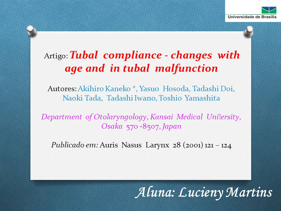 Artigo: Tubal compliance - changes with age and in tubal malfunction Autores: Akihiro Kaneko *, Yasuo Hosoda, Tadashi Doi, Naoki Tada, Tadashi Iwano, Toshio Yamashita Department of Otolaryngology, Kansai Medical Uni!ersity, Osaka 570 -8507, Japan Publicado em: Auris Nasus Larynx 28 (2001) 121 – 124 Aluna: Lucieny Martins