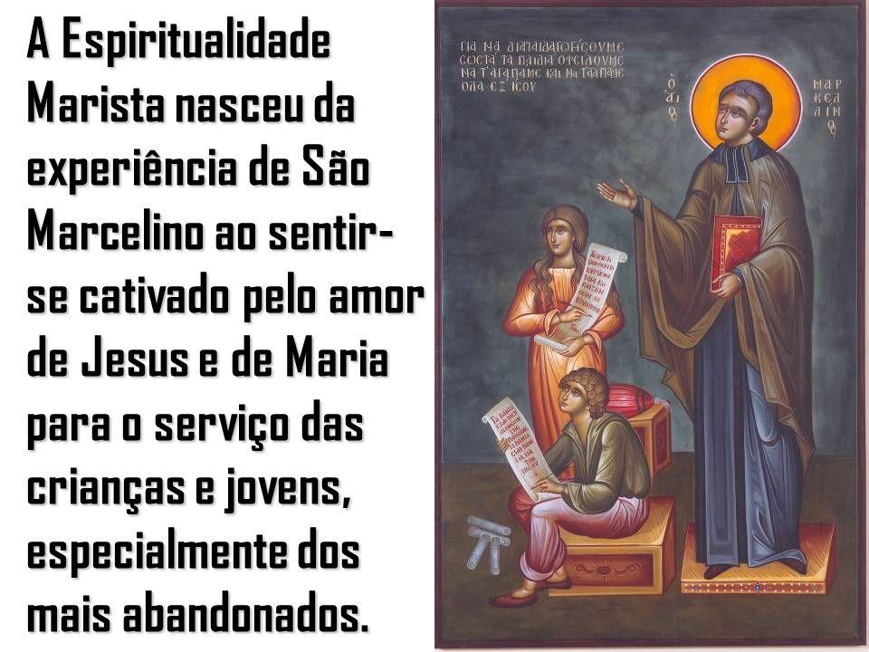 10 A Espiritualidade Marista nasceu da experiência de São Marcelino ao sentir- se cativado pelo amor de Jesus e de Maria para o serviço das crianças e jovens, especialmente dos mais abandonados.