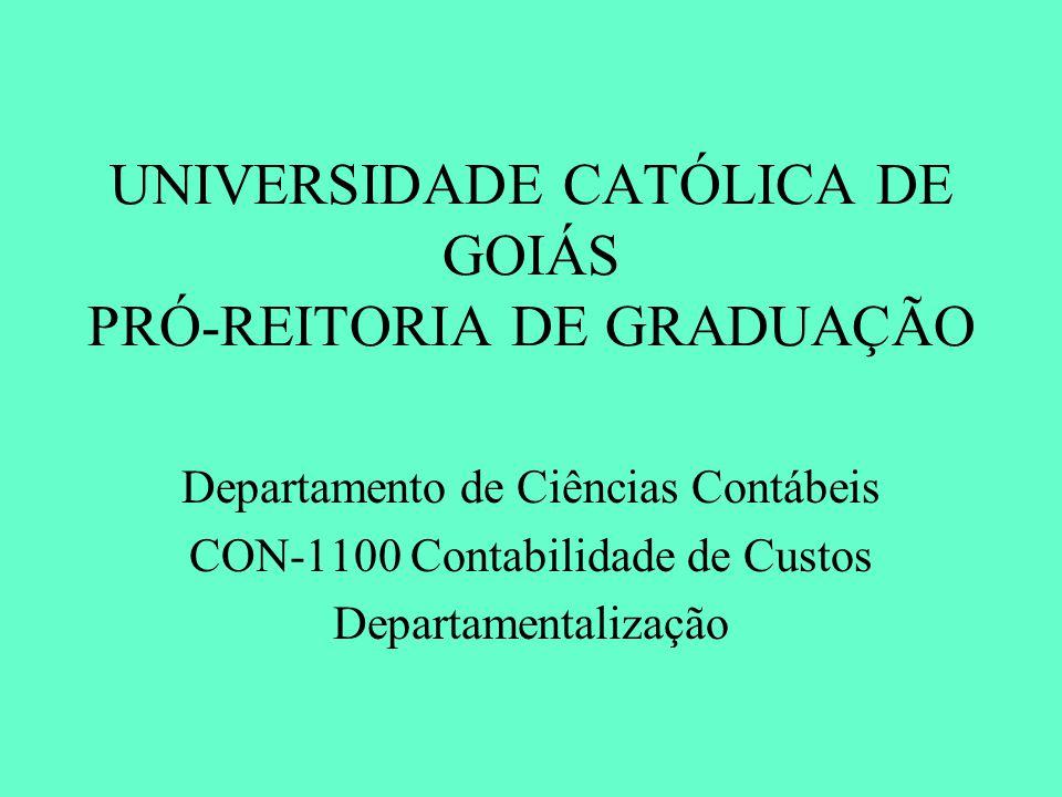 UNIVERSIDADE CATÓLICA DE GOIÁS PRÓ-REITORIA DE GRADUAÇÃO Departamento de Ciências Contábeis CON-1100 Contabilidade de Custos Departamentalização