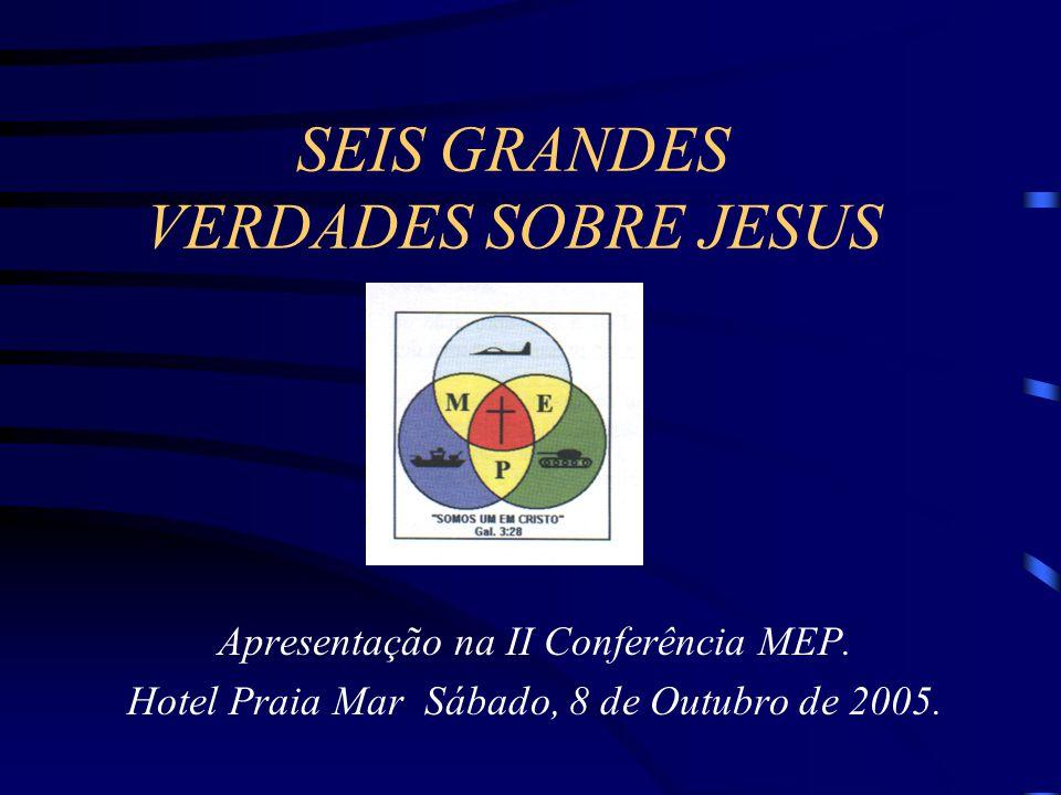 SEIS GRANDES VERDADES SOBRE JESUS Apresentação na II Conferência MEP. Hotel Praia Mar Sábado, 8 de Outubro de 2005.