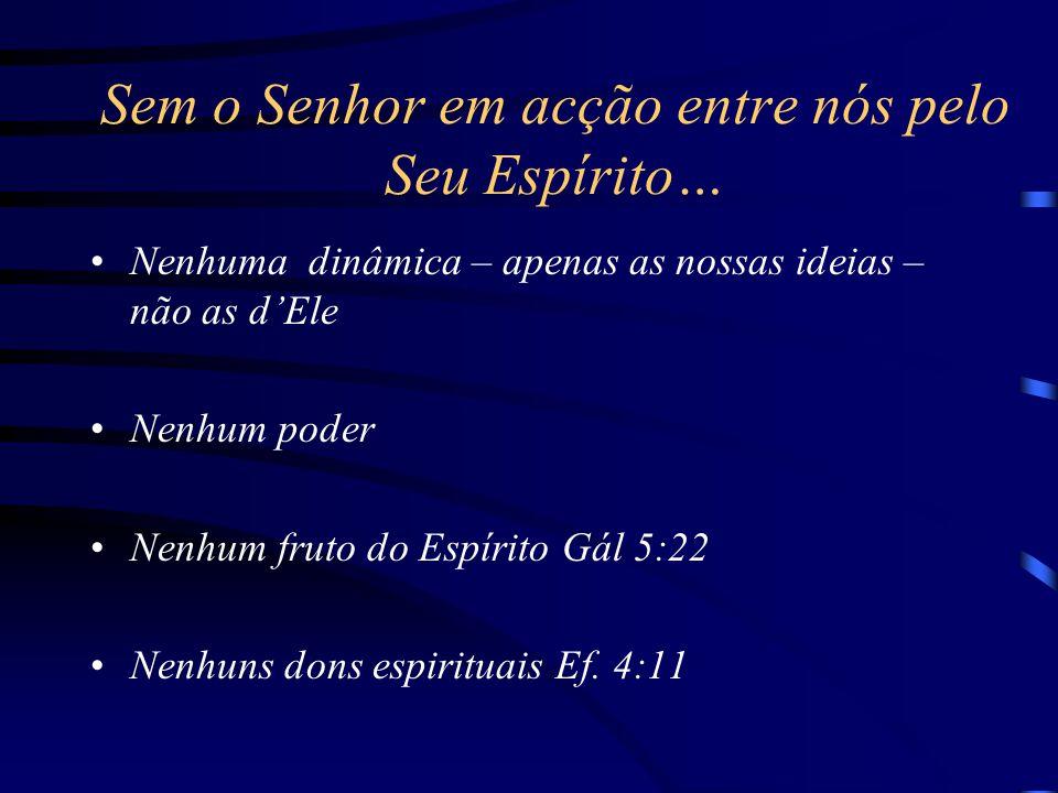 Sem o Senhor em acção entre nós pelo Seu Espírito… Nenhuma dinâmica – apenas as nossas ideias – não as d'Ele Nenhum poder Nenhum fruto do Espírito Gál 5:22 Nenhuns dons espirituais Ef.