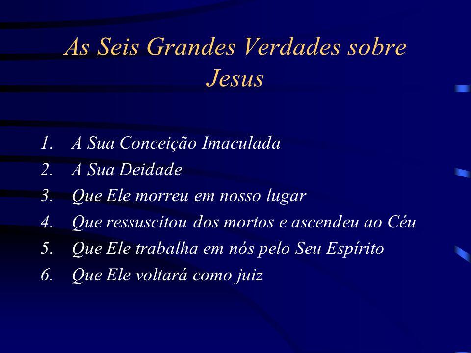 As Seis Grandes Verdades sobre Jesus 1.A Sua Conceição Imaculada 2.A Sua Deidade 3.Que Ele morreu em nosso lugar 4.Que ressuscitou dos mortos e ascendeu ao Céu 5.Que Ele trabalha em nós pelo Seu Espírito 6.Que Ele voltará como juiz
