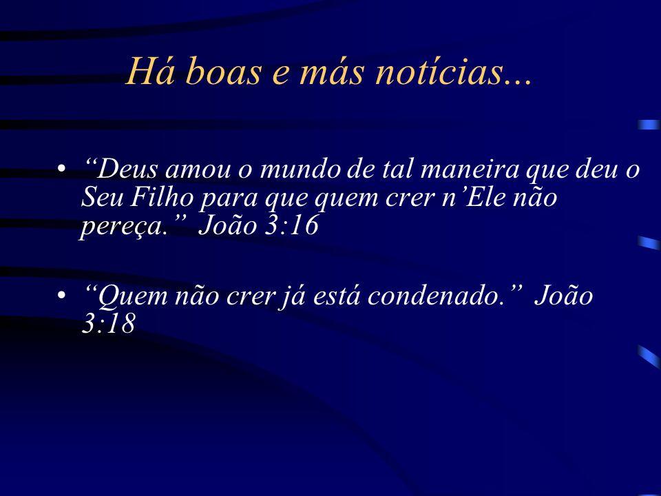 """Há boas e más notícias... """"Deus amou o mundo de tal maneira que deu o Seu Filho para que quem crer n'Ele não pereça."""" João 3:16 """"Quem não crer já está"""