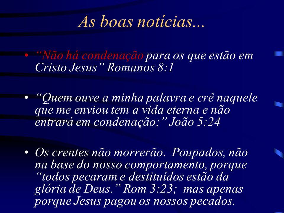 """As boas notícias... """"Não há condenação para os que estão em Cristo Jesus"""" Romanos 8:1 """"Quem ouve a minha palavra e crê naquele que me enviou tem a vid"""
