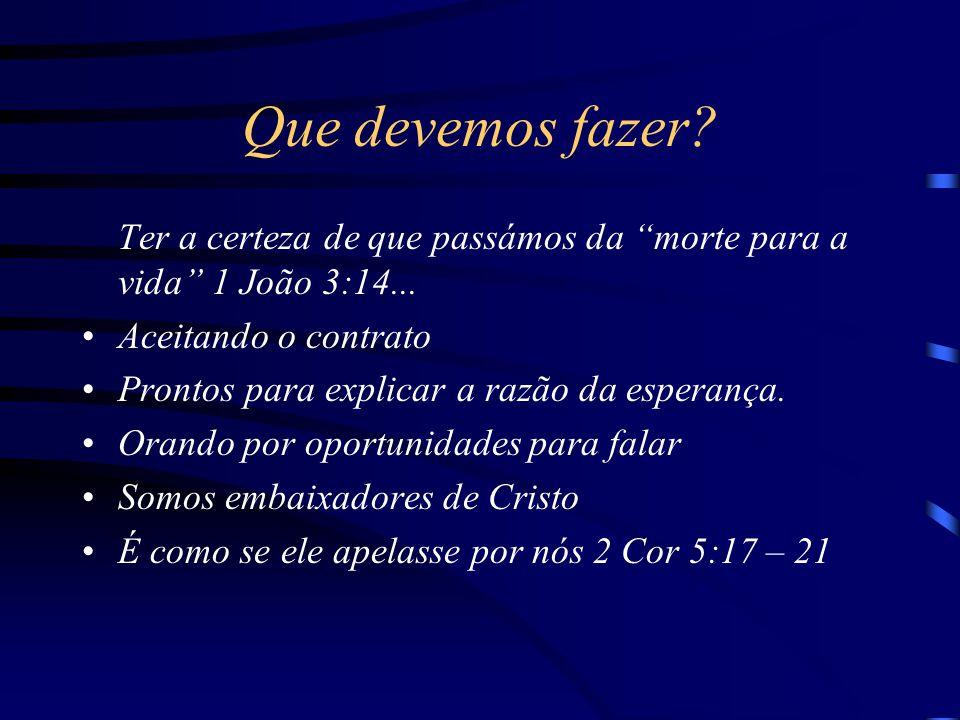 """Que devemos fazer? Ter a certeza de que passámos da """"morte para a vida"""" 1 João 3:14... Aceitando o contrato Prontos para explicar a razão da esperança"""