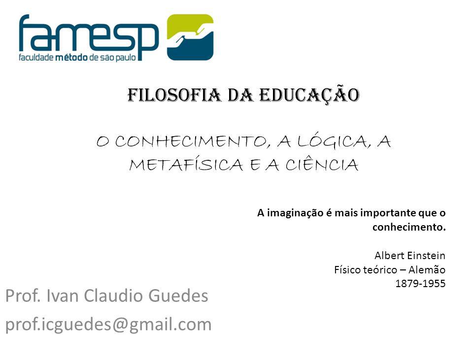 Filosofia da Educação O CONHECIMENTO, A LÓGICA, A METAFÍSICA E A CIÊNCIA Prof. Ivan Claudio Guedes prof.icguedes@gmail.com A imaginação é mais importa