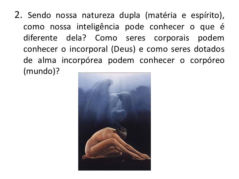 2. Sendo nossa natureza dupla (matéria e espírito), como nossa inteligência pode conhecer o que é diferente dela? Como seres corporais podem conhecer