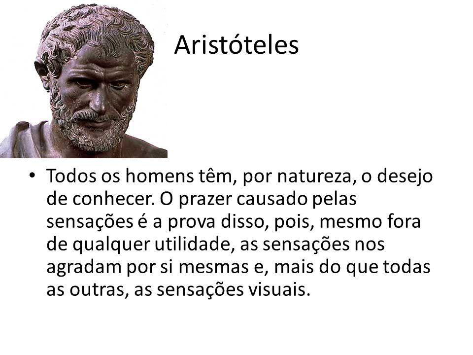 Aristóteles Todos os homens têm, por natureza, o desejo de conhecer. O prazer causado pelas sensações é a prova disso, pois, mesmo fora de qualquer ut