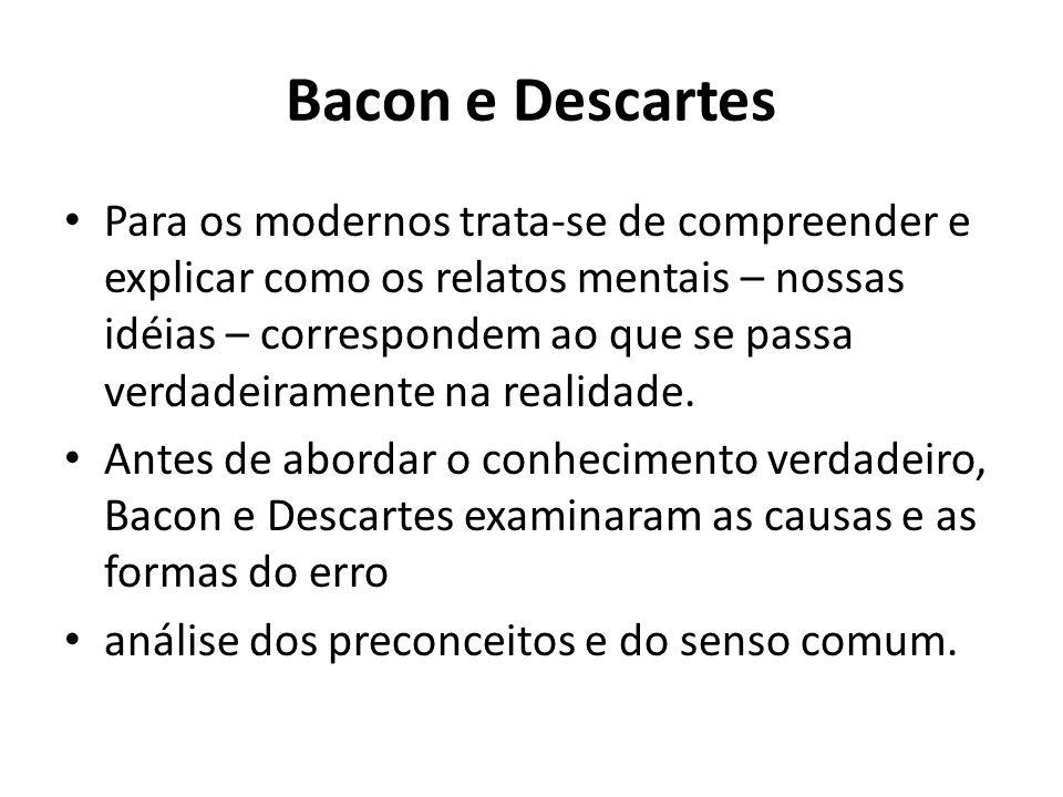 Bacon e Descartes Para os modernos trata-se de compreender e explicar como os relatos mentais – nossas idéias – correspondem ao que se passa verdadeir