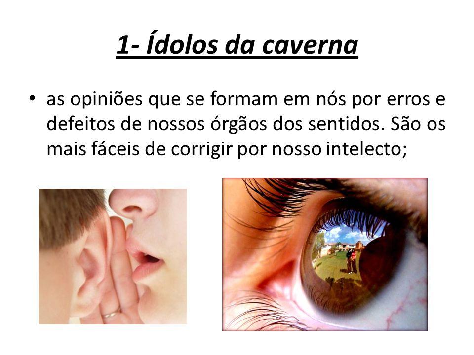 1- Ídolos da caverna as opiniões que se formam em nós por erros e defeitos de nossos órgãos dos sentidos. São os mais fáceis de corrigir por nosso int