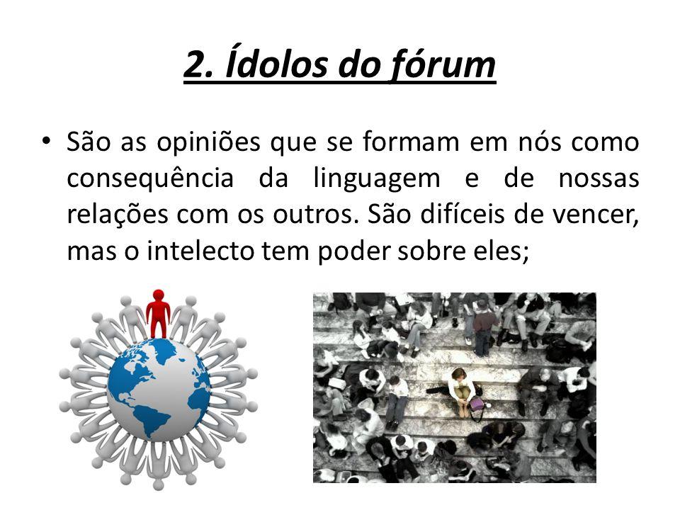 2. Ídolos do fórum São as opiniões que se formam em nós como consequência da linguagem e de nossas relações com os outros. São difíceis de vencer, mas