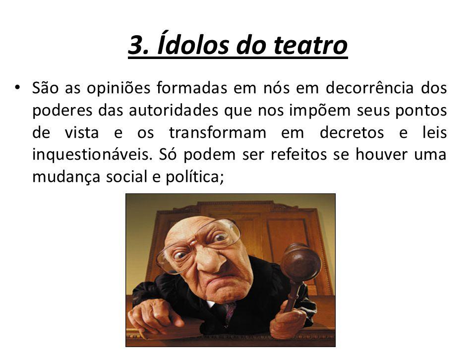 3. Ídolos do teatro São as opiniões formadas em nós em decorrência dos poderes das autoridades que nos impõem seus pontos de vista e os transformam em