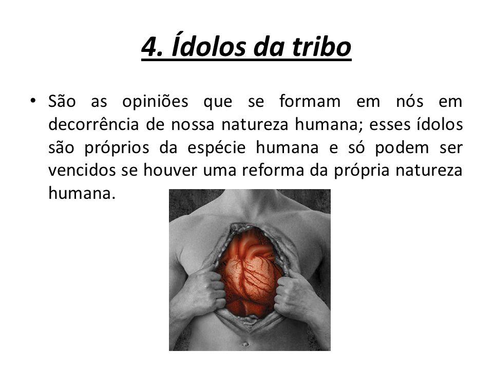 4. Ídolos da tribo São as opiniões que se formam em nós em decorrência de nossa natureza humana; esses ídolos são próprios da espécie humana e só pode