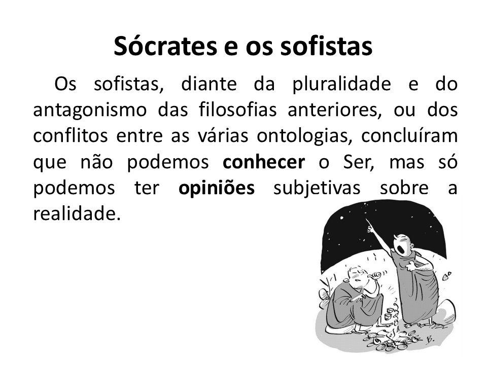 Sócrates e os sofistas Os sofistas, diante da pluralidade e do antagonismo das filosofias anteriores, ou dos conflitos entre as várias ontologias, con