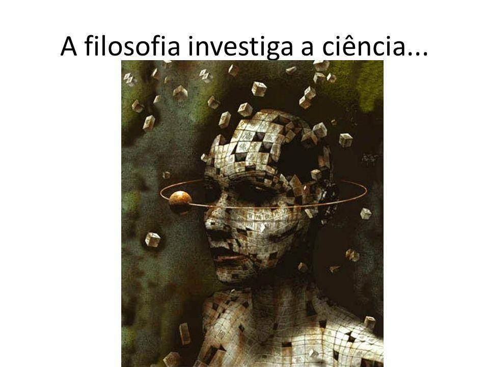 A filosofia investiga a ciência...