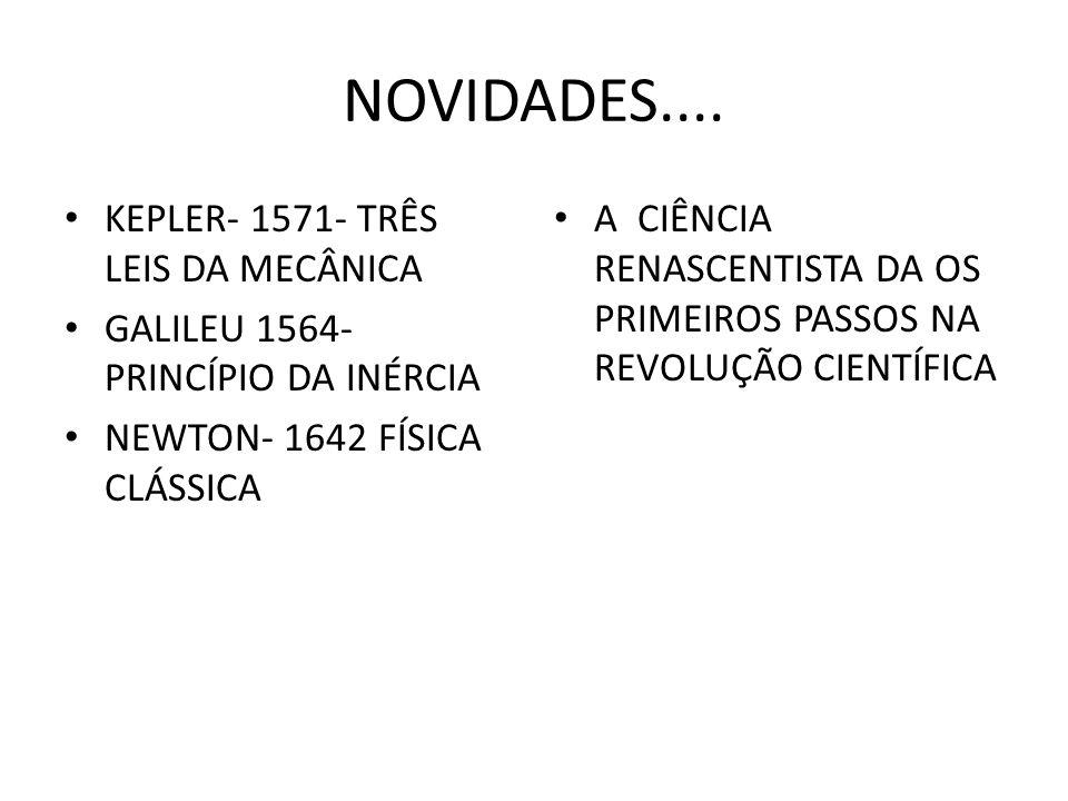 NOVIDADES.... KEPLER- 1571- TRÊS LEIS DA MECÂNICA GALILEU 1564- PRINCÍPIO DA INÉRCIA NEWTON- 1642 FÍSICA CLÁSSICA A CIÊNCIA RENASCENTISTA DA OS PRIMEI