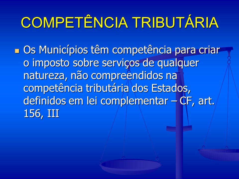 COMPETÊNCIA TRIBUTÁRIA Os Municípios têm competência para criar o imposto sobre serviços de qualquer natureza, não compreendidos na competência tribut