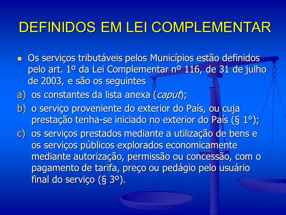 DEFINIDOS EM LEI COMPLEMENTAR Os serviços tributáveis pelos Municípios estão definidos pelo art. 1º da Lei Complementar nº 116, de 31 de julho de 2003
