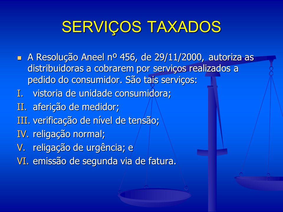 SERVIÇOS TAXADOS A Resolução Aneel nº 456, de 29/11/2000, autoriza as distribuidoras a cobrarem por serviços realizados a pedido do consumidor. São ta