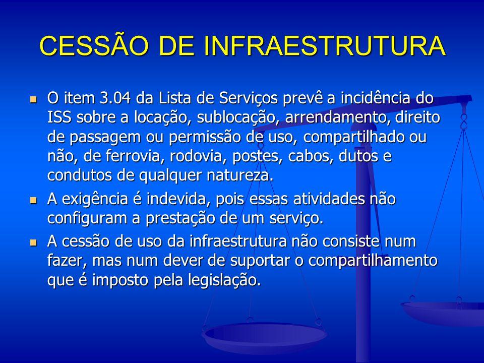 CESSÃO DE INFRAESTRUTURA O item 3.04 da Lista de Serviços prevê a incidência do ISS sobre a locação, sublocação, arrendamento, direito de passagem ou