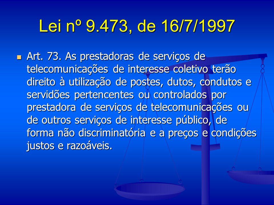 Lei nº 9.473, de 16/7/1997 Art. 73. As prestadoras de serviços de telecomunicações de interesse coletivo terão direito à utilização de postes, dutos,