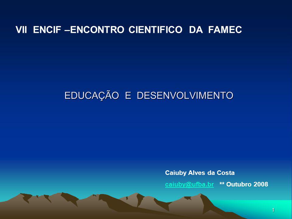 1 EDUCAÇÃO E DESENVOLVIMENTO VII ENCIF –ENCONTRO CIENTIFICO DA FAMEC Caiuby Alves da Costa caiuby@ufba.brcaiuby@ufba.br ** Outubro 2008