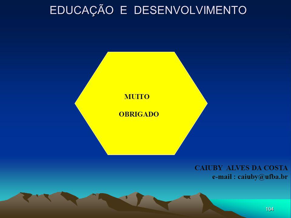 104 EDUCAÇÃO E DESENVOLVIMENTO MUITO OBRIGADO CAIUBY ALVES DA COSTA e-mail : caiuby@ufba.br