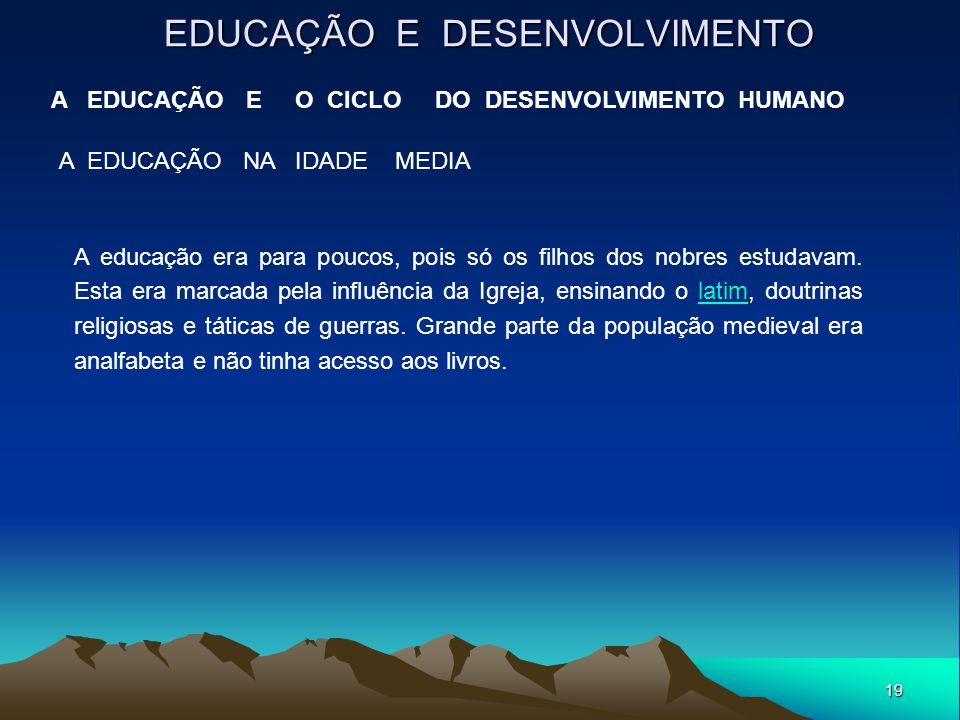 19 EDUCAÇÃO E DESENVOLVIMENTO A EDUCAÇÃO E O CICLO DO DESENVOLVIMENTO HUMANO A EDUCAÇÃO NA IDADE MEDIA A educação era para poucos, pois só os filhos d