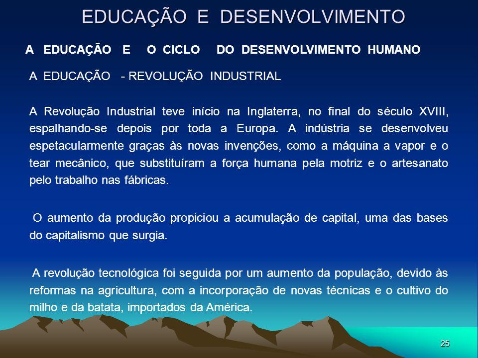 25 EDUCAÇÃO E DESENVOLVIMENTO A EDUCAÇÃO E O CICLO DO DESENVOLVIMENTO HUMANO A EDUCAÇÃO - REVOLUÇÃO INDUSTRIAL A Revolução Industrial teve início na I