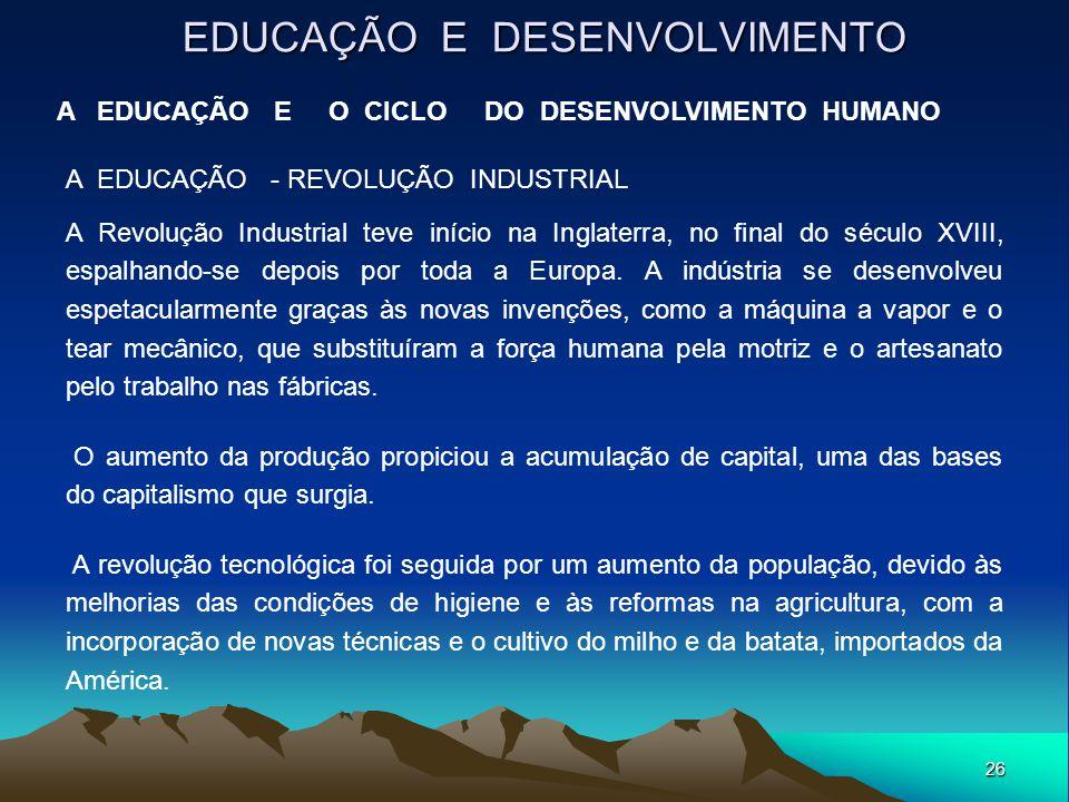 26 EDUCAÇÃO E DESENVOLVIMENTO A EDUCAÇÃO E O CICLO DO DESENVOLVIMENTO HUMANO A EDUCAÇÃO - REVOLUÇÃO INDUSTRIAL A Revolução Industrial teve início na I