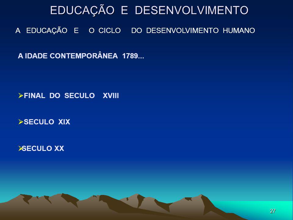 27 EDUCAÇÃO E DESENVOLVIMENTO A EDUCAÇÃO E O CICLO DO DESENVOLVIMENTO HUMANO A IDADE CONTEMPORÂNEA 1789...  FINAL DO SECULO XVIII  SECULO XIX  SECU