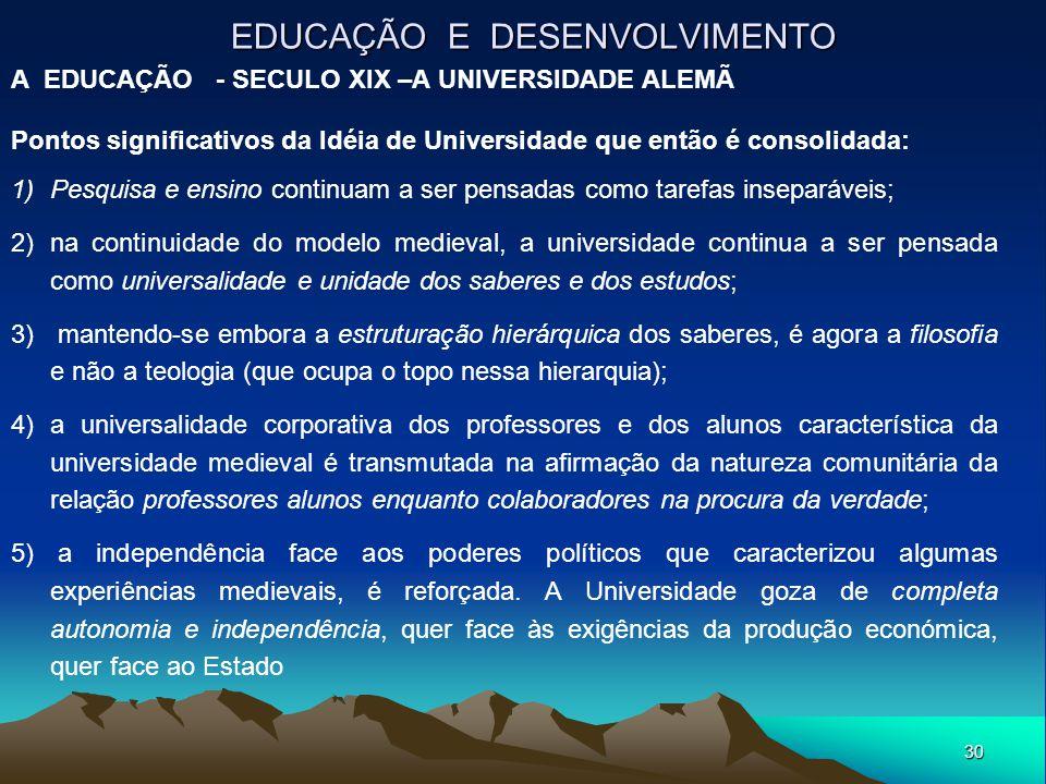 30 EDUCAÇÃO E DESENVOLVIMENTO A EDUCAÇÃO - SECULO XIX –A UNIVERSIDADE ALEMÃ Pontos significativos da Idéia de Universidade que então é consolidada: 1)