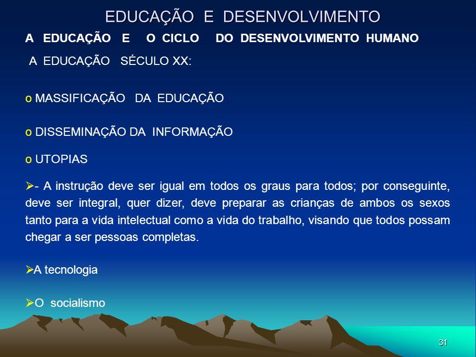 31 EDUCAÇÃO E DESENVOLVIMENTO A EDUCAÇÃO E O CICLO DO DESENVOLVIMENTO HUMANO A EDUCAÇÃO SÉCULO XX: o MASSIFICAÇÃO DA EDUCAÇÃO o DISSEMINAÇÃO DA INFORM