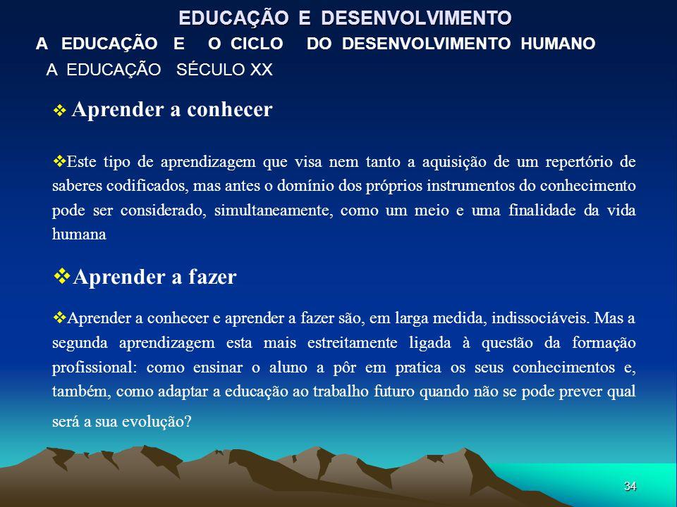 34 EDUCAÇÃO E DESENVOLVIMENTO A EDUCAÇÃO E O CICLO DO DESENVOLVIMENTO HUMANO A EDUCAÇÃO SÉCULO XX  Aprender a conhecer  Este tipo de aprendizagem qu